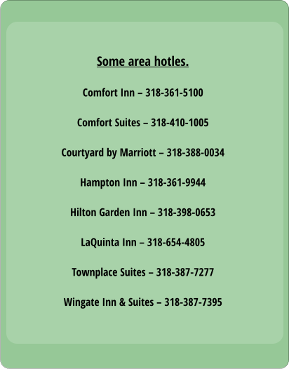 Some area hotles.  Comfort Inn – 318-361-5100  Comfort Suites – 318-410-1005  Courtyard by Marriott – 318-388-0034  Hampton Inn – 318-361-9944  Hilton Garden Inn – 318-398-0653  LaQuinta Inn – 318-654-4805  Townplace Suites – 318-387-7277  Wingate Inn & Suites – 318-387-7395