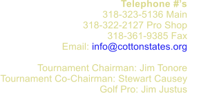 Telephone #�s 318-323-5136 Main 318-322-2127 Pro Shop 318-361-9385 Fax      Email: info@cottonstates.org  Tournament Chairman: Jim Tonore Tournament Co-Chairman: Stewart Causey  Golf Pro: Jim Justus